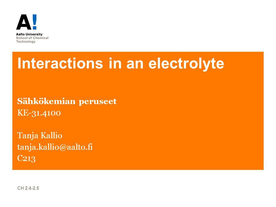 Interactions in an electrolyte Sähkökemian peruseet KE-31.4100 Tanja Kallio tanja.kallio@aalto.fi C213 CH 2.4-2.5