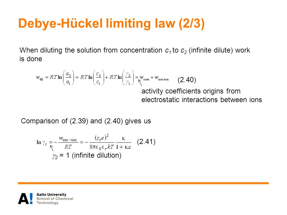 Debye-Hückel limiting law (2/3) Comparison of (2.39) and (2.40) gives us  2 = 1 (infinite dilution) (2.41) activity coefficients origins from electrostatic interactions between ions (2.40) When diluting the solution from concentration c 1 to c 2 (infinite dilute) work is done