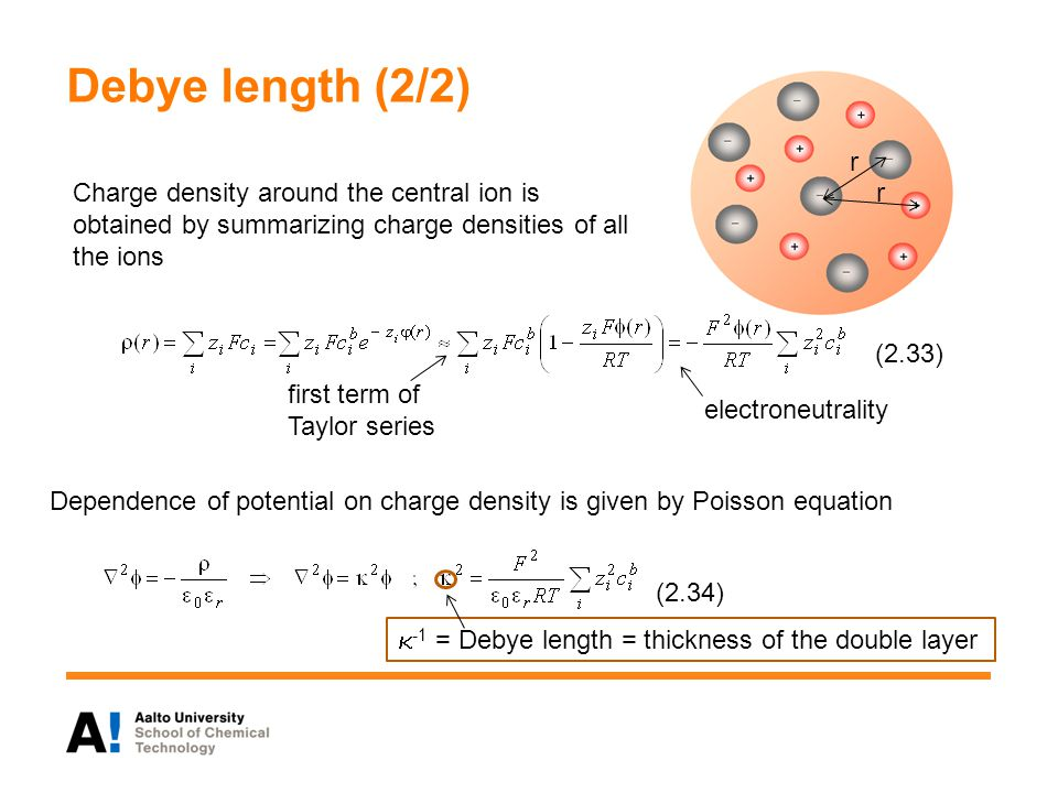Debye length (2/2) Charge density around the central ion is obtained by summarizing charge densities of all the ions first term of Taylor series electroneutrality (2.33) (2.34)  -1 = Debye length = thickness of the double layer Dependence of potential on charge density is given by Poisson equation r r