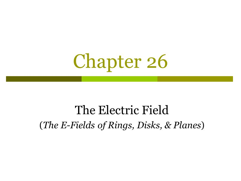 Chapter 26 The Electric Field (The E-Fields of Rings, Disks, & Planes)