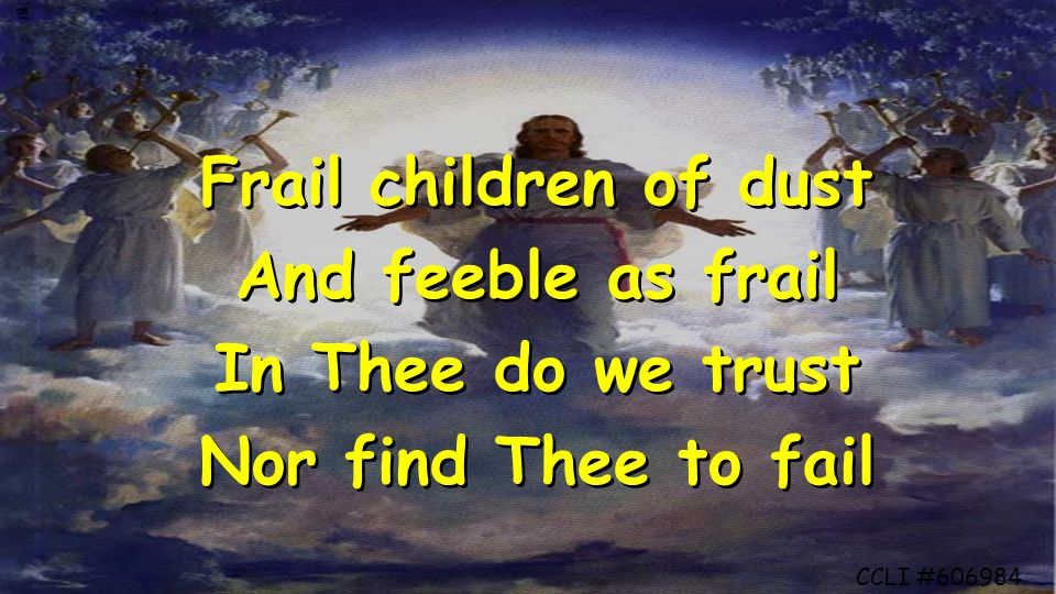 Frail children of dust And feeble as frail In Thee do we trust Nor find Thee to fail Frail children of dust And feeble as frail In Thee do we trust Nor find Thee to fail CCLI #606984