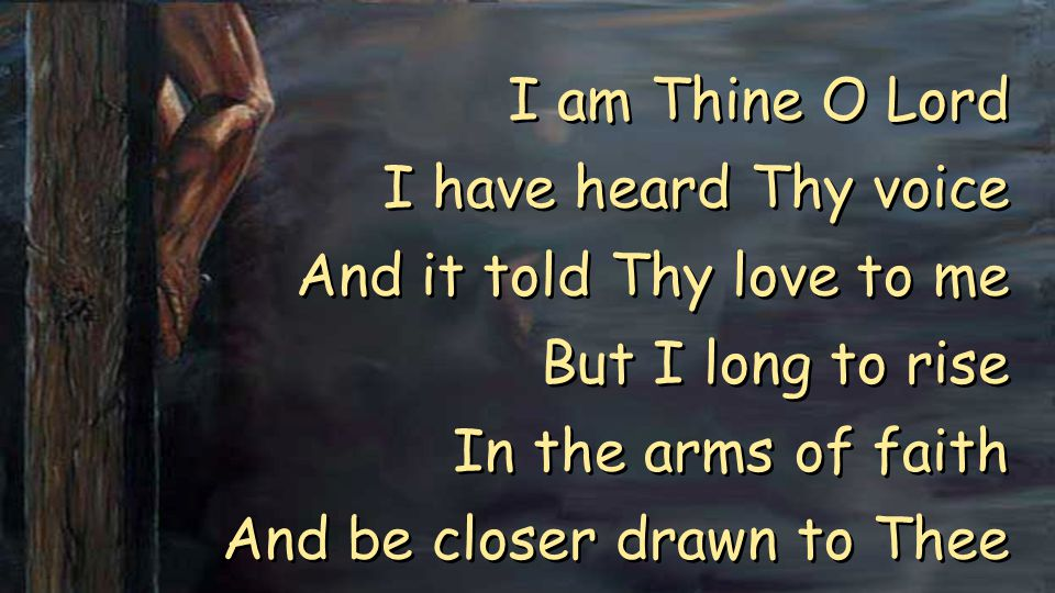 I am Thine O Lord I have heard Thy voice And it told Thy love to me But I long to rise In the arms of faith And be closer drawn to Thee I am Thine O Lord I have heard Thy voice And it told Thy love to me But I long to rise In the arms of faith And be closer drawn to Thee