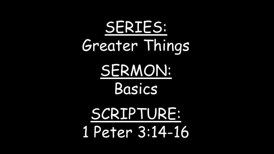 SERIES: Greater Things SERMON: Basics SCRIPTURE: 1 Peter 3:14-16