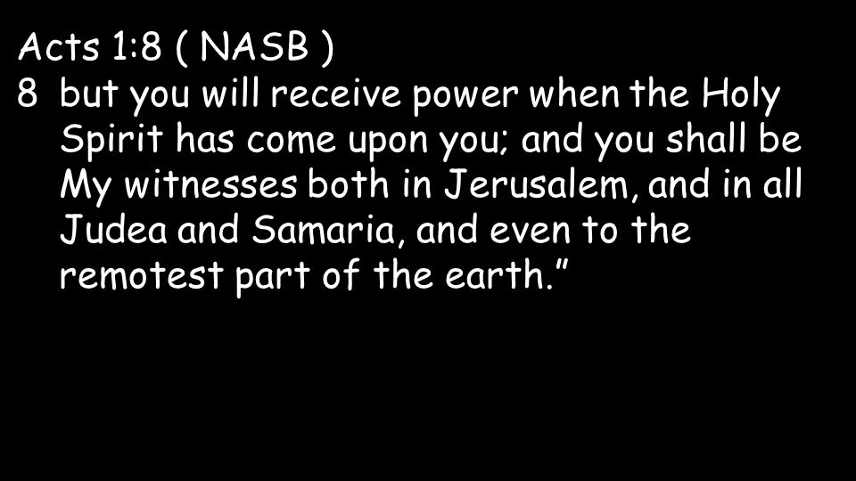 Acts 1:8 ( NASB ) 8but you will receive power when the Holy Spirit has come upon you; and you shall be My witnesses both in Jerusalem, and in all Judea and Samaria, and even to the remotest part of the earth.