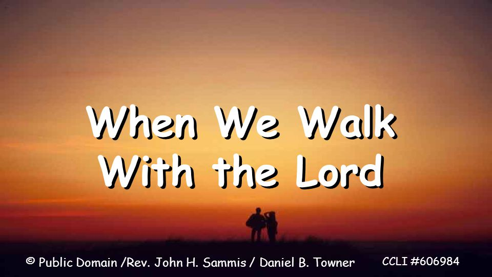 When We Walk With the Lord CCLI #606984 © Public Domain /Rev. John H. Sammis / Daniel B. Towner