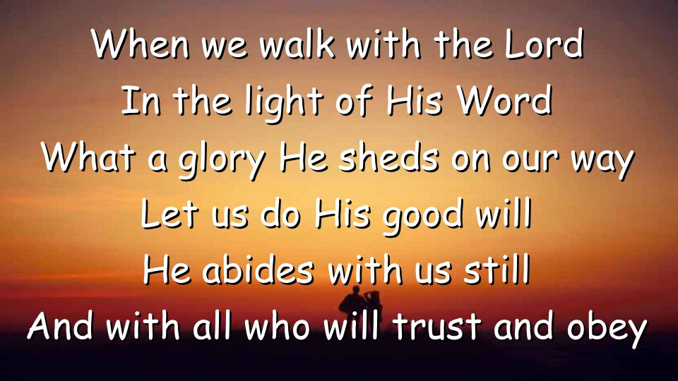 When we walk with the Lord In the light of His Word What a glory He sheds on our way Let us do His good will He abides with us still And with all who will trust and obey When we walk with the Lord In the light of His Word What a glory He sheds on our way Let us do His good will He abides with us still And with all who will trust and obey