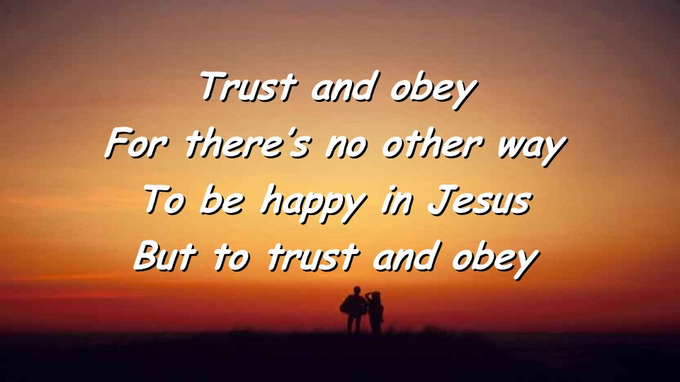 Trust and obey For there's no other way To be happy in Jesus But to trust and obey Trust and obey For there's no other way To be happy in Jesus But to trust and obey