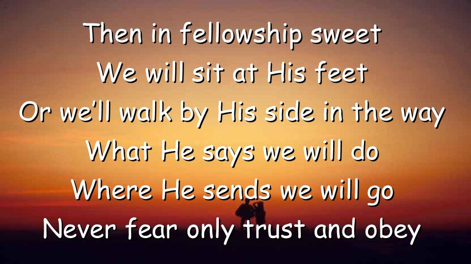 Then in fellowship sweet We will sit at His feet Or we'll walk by His side in the way What He says we will do Where He sends we will go Never fear only trust and obey Then in fellowship sweet We will sit at His feet Or we'll walk by His side in the way What He says we will do Where He sends we will go Never fear only trust and obey