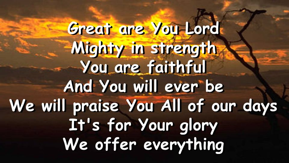 Great are You Lord Mighty in strength You are faithful And You will ever be We will praise You All of our days It s for Your glory We offer everything Great are You Lord Mighty in strength You are faithful And You will ever be We will praise You All of our days It s for Your glory We offer everything