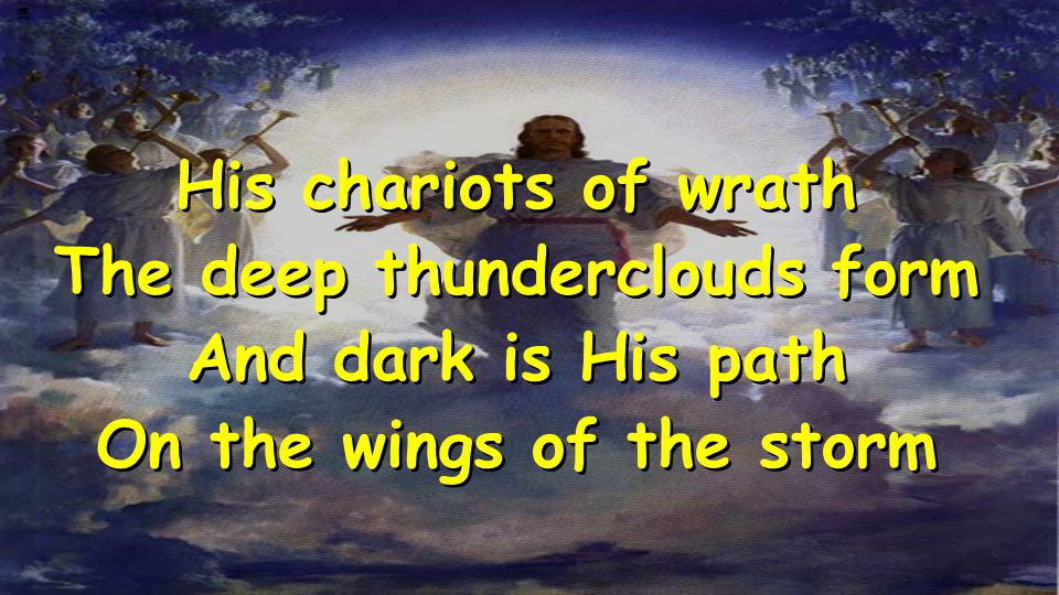 His chariots of wrath The deep thunderclouds form And dark is His path On the wings of the storm His chariots of wrath The deep thunderclouds form And dark is His path On the wings of the storm