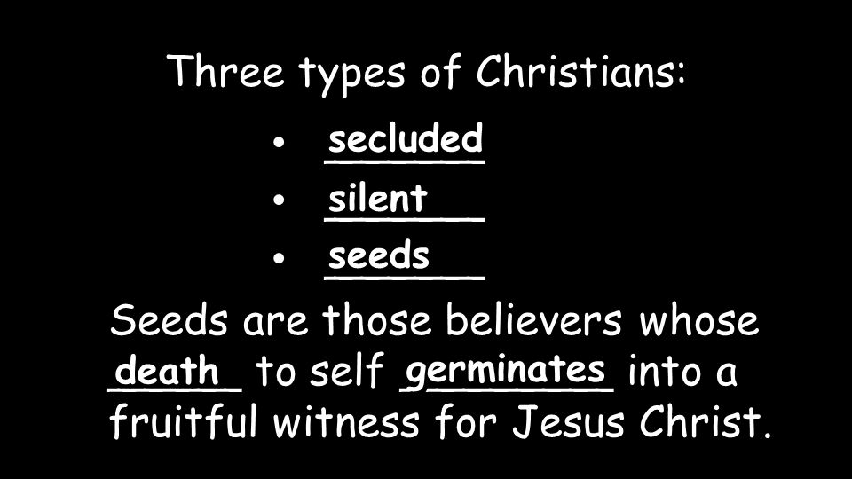 ______ Three types of Christians: secluded silent seeds Seeds are those believers whose _____ to self ________ into a fruitful witness for Jesus Christ.