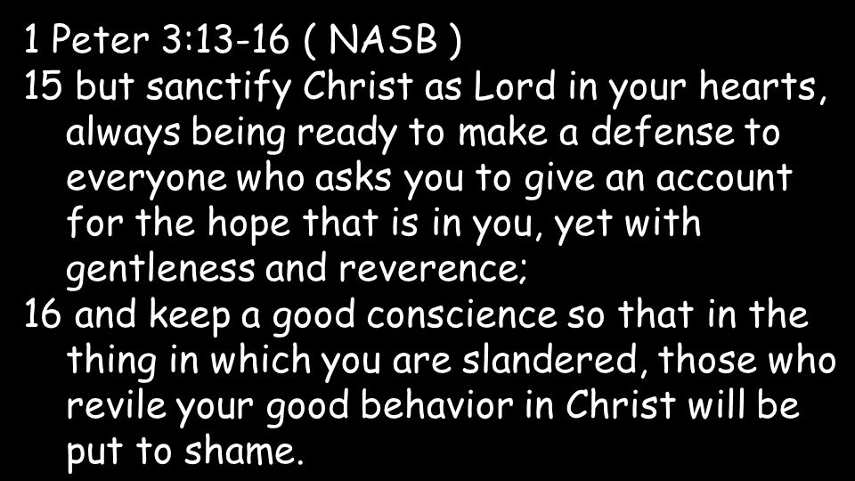 1 Peter 3:13-16 ( NASB ) 15 but sanctify Christ as Lord in your hearts, always being ready to make a defense to everyone who asks you to give an account for the hope that is in you, yet with gentleness and reverence; 16 and keep a good conscience so that in the thing in which you are slandered, those who revile your good behavior in Christ will be put to shame.