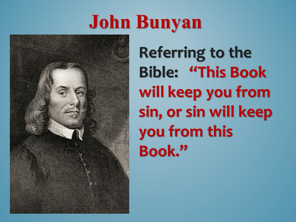 John Bunyan Referring to the Bible: This Book will keep you from sin, or sin will keep you from this Book.