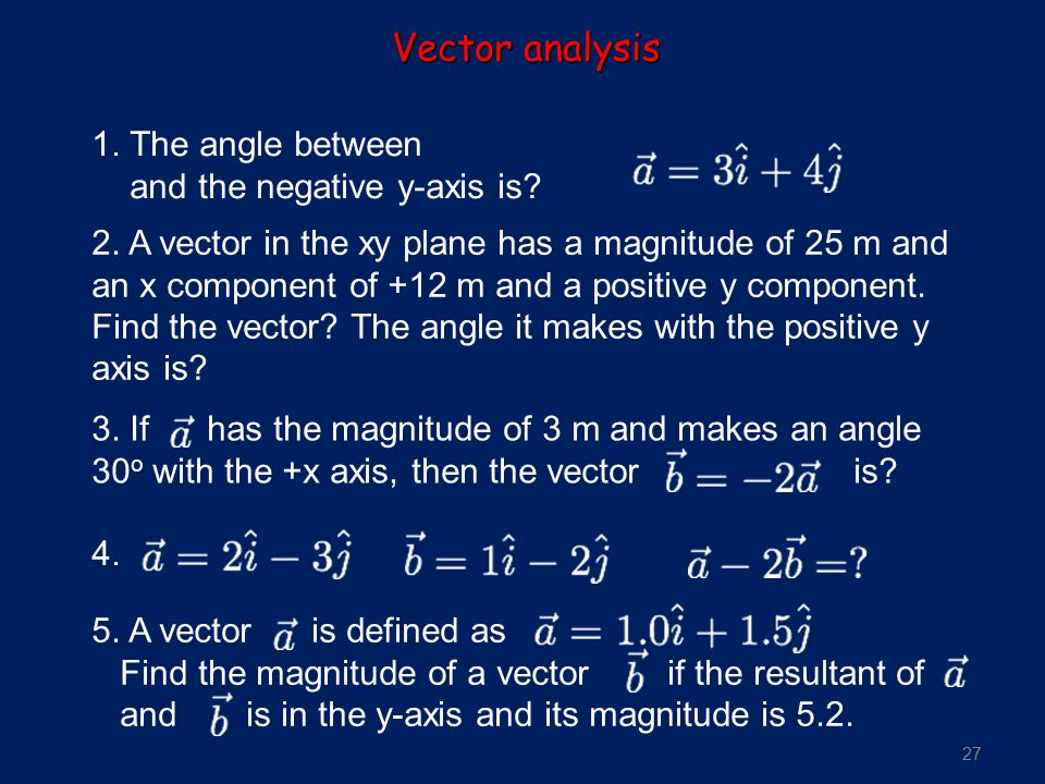 27 1. The angle between and the negative y-axis is? 2. A vector in the xy plane has a magnitude of 25 m and an x component of +12 m and a positive y c