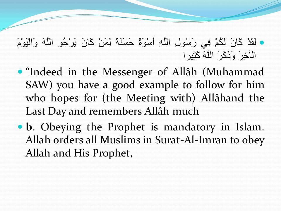 لَقَدْ كَانَ لَكُمْ فِي رَسُولِ اللَّهِ أُسْوَةٌ حَسَنَةٌ لِمَنْ كَانَ يَرْجُو اللَّهَ وَالْيَوْمَ الْآخِرَ وَذَكَرَ اللَّهَ كَثِيرا Indeed in the Messenger of Allâh (Muhammad SAW) you have a good example to follow for him who hopes for (the Meeting with) Allâhand the Last Day and remembers Allâh much b.