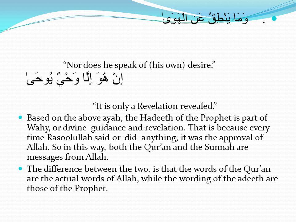 وَمَا يَنْطِقُ عَنِ الْهَوَىٰ Nor does he speak of (his own) desire. إِنْ هُوَ إِلَّا وَحْيٌ يُوحَىٰ It is only a Revelation revealed. Based on the above ayah, the Hadeeth of the Prophet is part of Wahy, or divine guidance and revelation.
