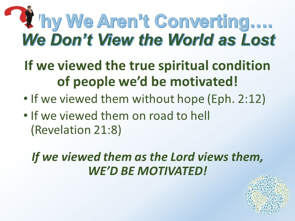 If we viewed the true spiritual condition of people we'd be motivated.