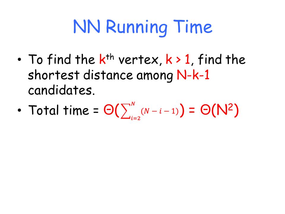 NN Running Time To find the k th vertex, k > 1, find the shortest distance among N-k-1 candidates.