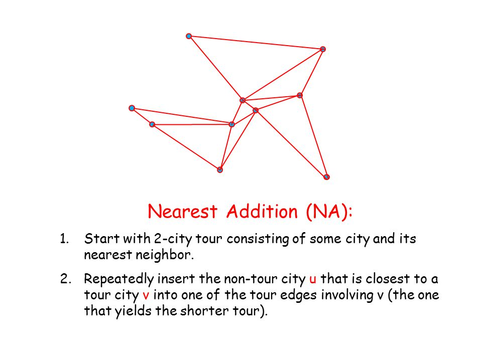 Nearest Addition (NA): 1.Start with 2-city tour consisting of some city and its nearest neighbor.