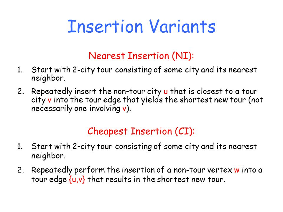 Insertion Variants Nearest Insertion (NI): 1.Start with 2-city tour consisting of some city and its nearest neighbor.