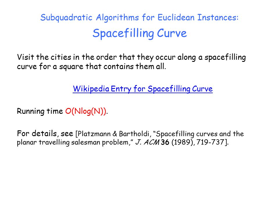 Subquadratic Algorithms for Euclidean Instances: Spacefilling Curve Visit the cities in the order that they occur along a spacefilling curve for a square that contains them all.