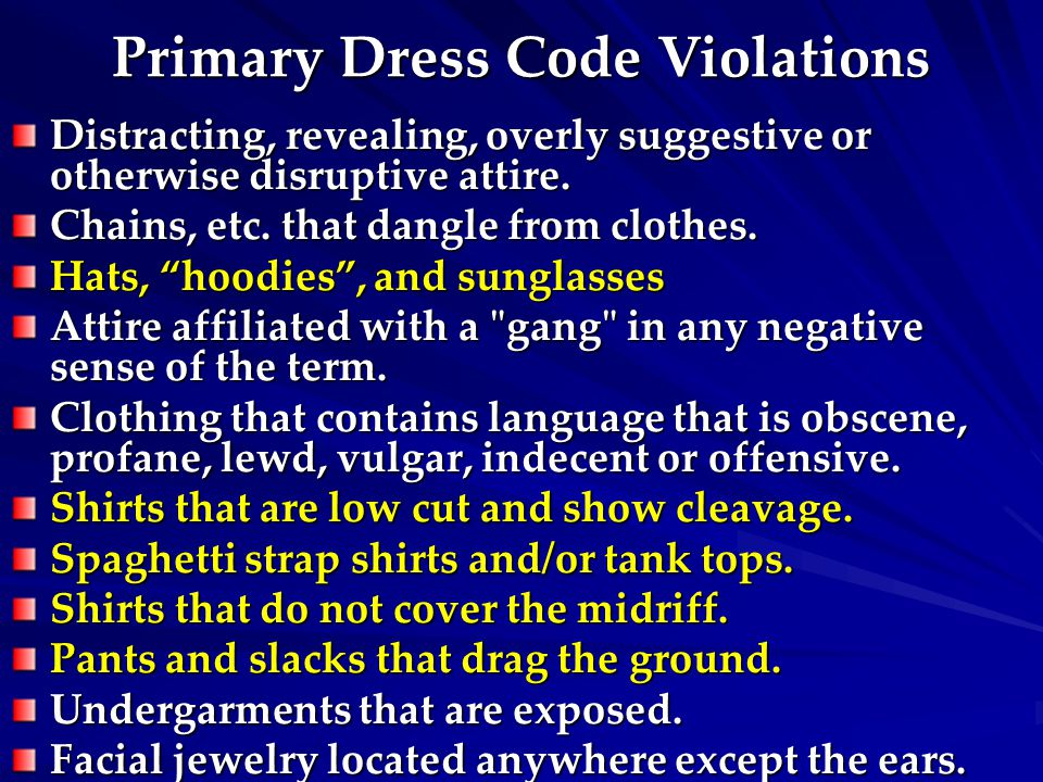 Primary Dress Code Violations Distracting, revealing, overly suggestive or otherwise disruptive attire. Chains, etc. that dangle from clothes. Hats, ""