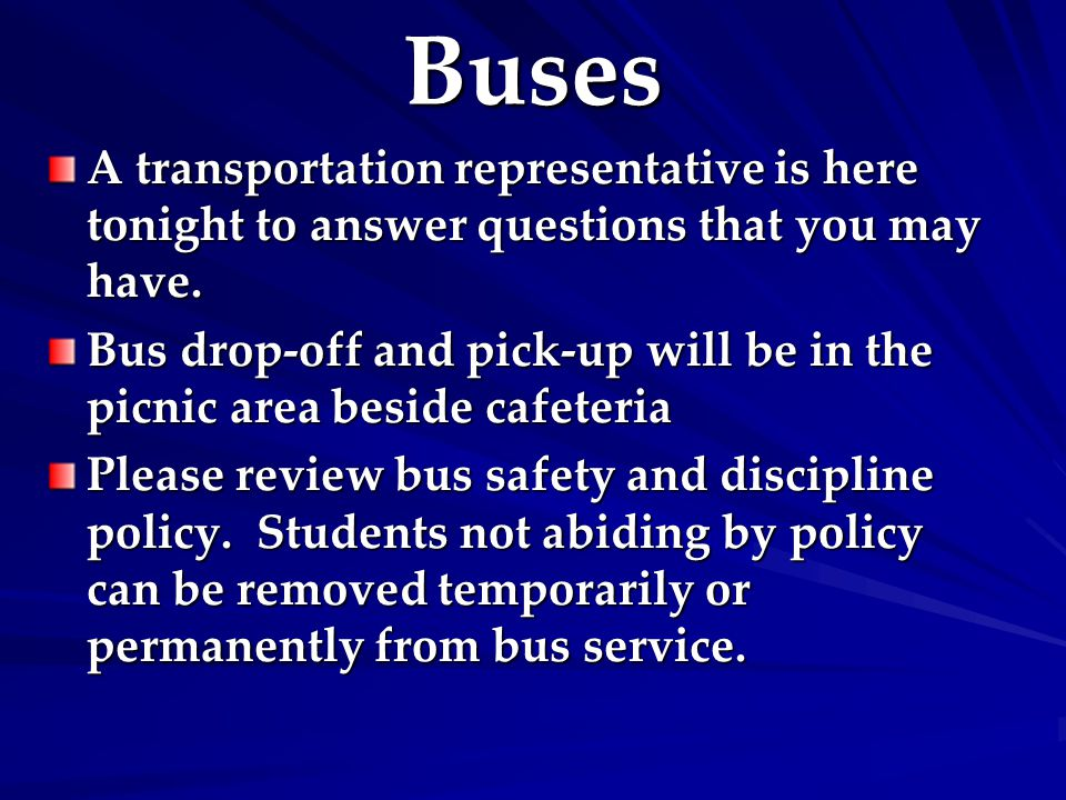 Buses A transportation representative is here tonight to answer questions that you may have. Bus drop-off and pick-up will be in the picnic area besid