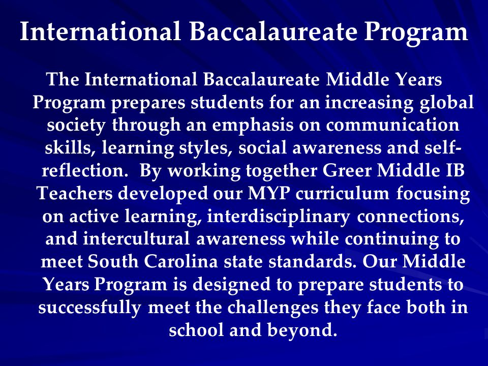 The International Baccalaureate Middle Years Program prepares students for an increasing global society through an emphasis on communication skills, l