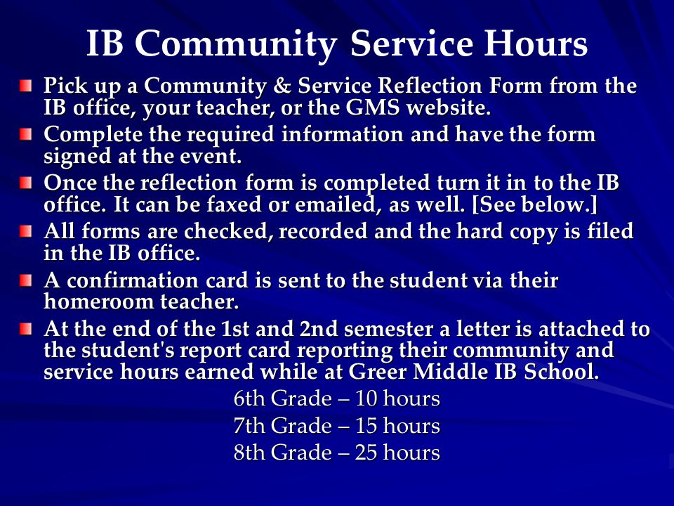 IB Community Service Hours Pick up a Community & Service Reflection Form from the IB office, your teacher, or the GMS website. Complete the required i