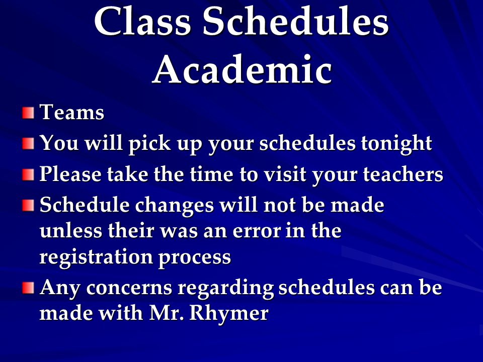 Class Schedules Academic Teams You will pick up your schedules tonight Please take the time to visit your teachers Schedule changes will not be made u