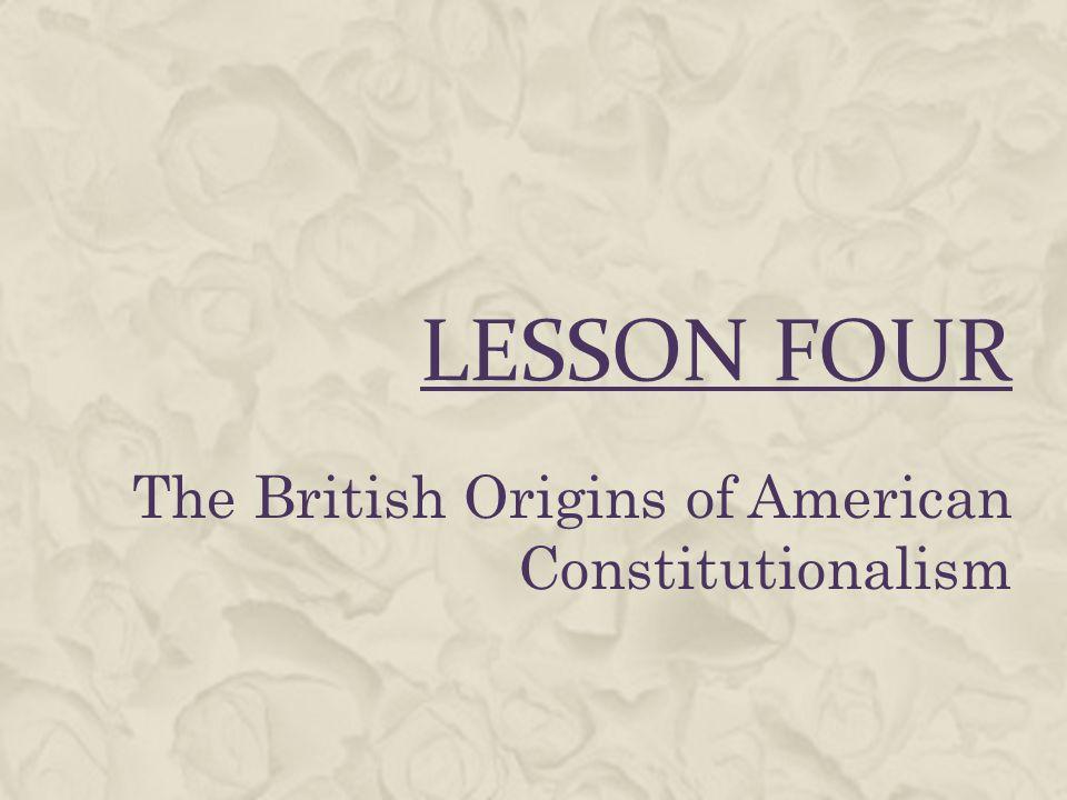 LESSON FOUR The British Origins of American Constitutionalism