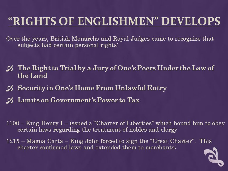 """""""RIGHTS OF ENGLISHMEN"""" DEVELOPS Over the years, British Monarchs and Royal Judges came to recognize that subjects had certain personal rights:  The R"""