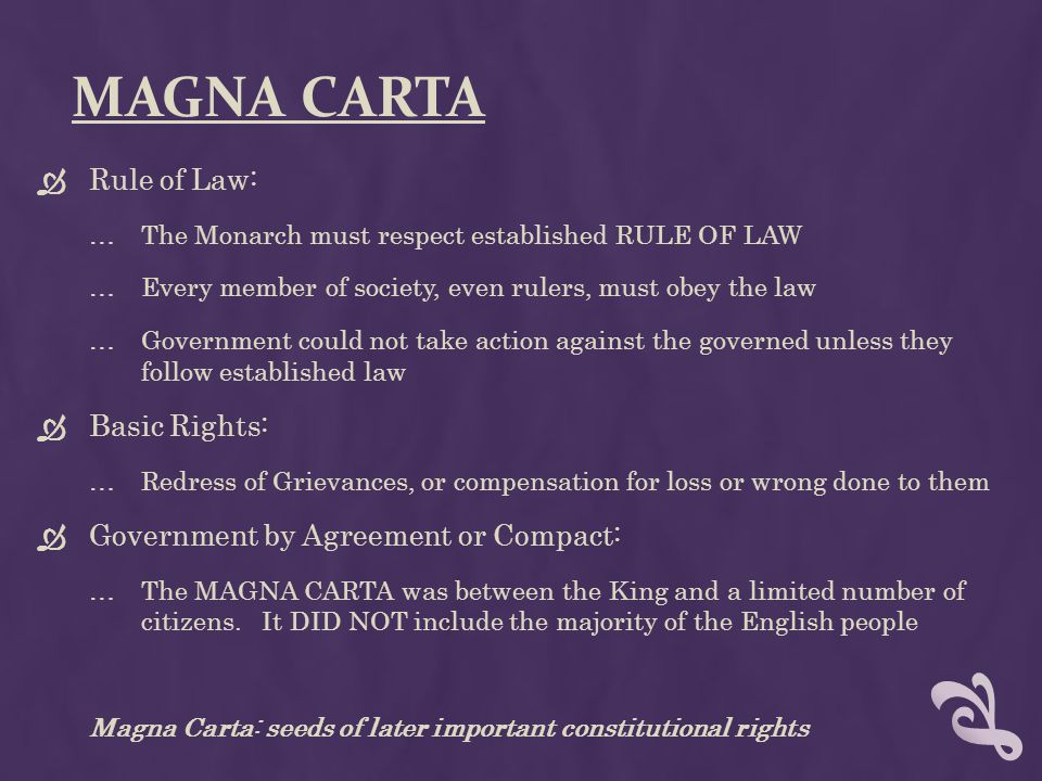 THE BRITISH CONSTITUTION  Not a single document: Common Law, Acts of Parliament, Political Customs and Traditions  The central principle is respect for established rules and procedures The Rule of Law  3 Important Documents (all a struggle for power between Parliament and the King) …Magna Carta (1215) …Petition of Rights (1628) …King Charles needed money for wars, without support of Parliament …Parliament forced King to agree to the Petition of Rights …No taxes w/o Parliament's consent, Citizen's rights (quartering troops, habeas corpus) …Habeas Corpus Act of 1679 – cannot hold someone in prison without cause …English Bill of Rights (1689) …Limits on King's power (limit on King's power to tax; protection of free speech and debate) …2 Important Principles: Rule of Law & Representative Government