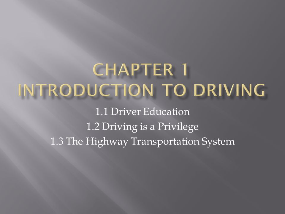 1.1 Driver Education 1.2 Driving is a Privilege 1.3 The Highway Transportation System