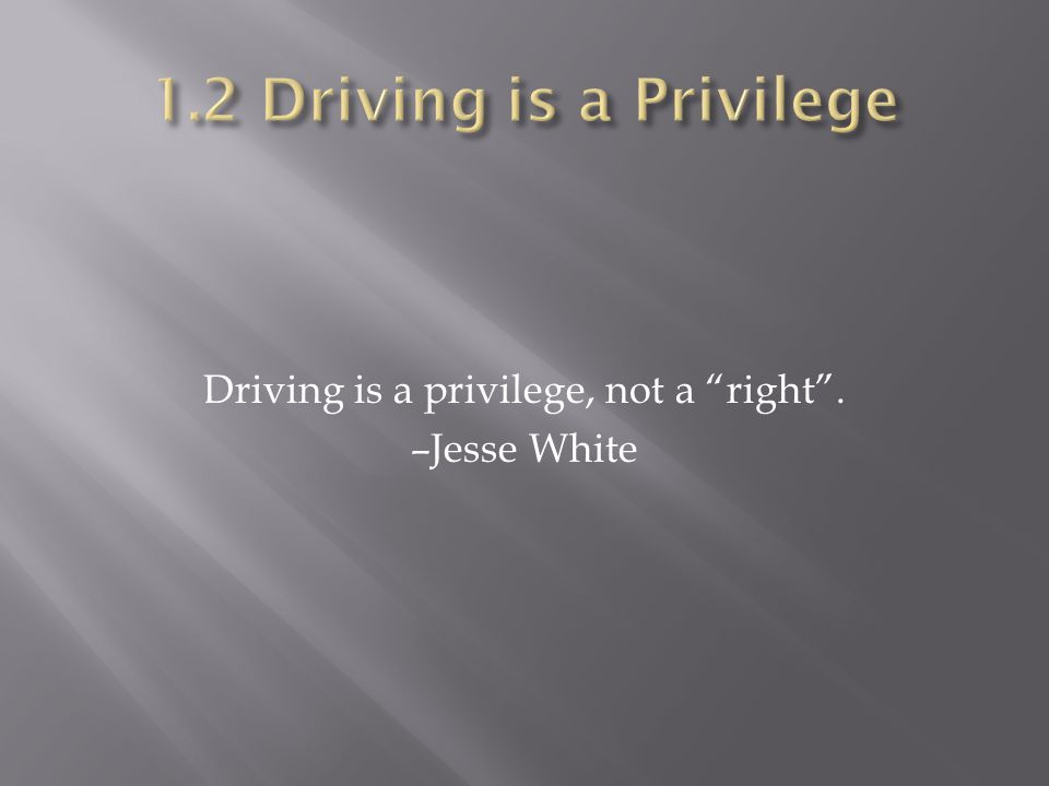 Driving is a privilege, not a right . –Jesse White