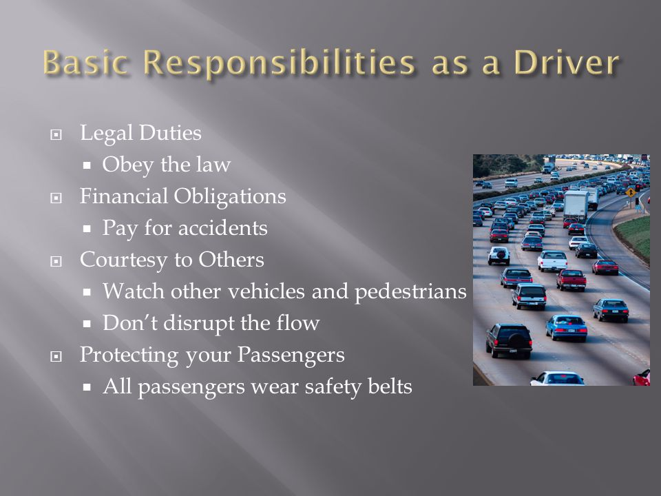  Legal Duties  Obey the law  Financial Obligations  Pay for accidents  Courtesy to Others  Watch other vehicles and pedestrians  Don't disrupt the flow  Protecting your Passengers  All passengers wear safety belts