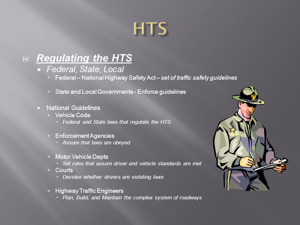  Regulating the HTS  Federal, State, Local  Federal – National Highway Safety Act – set of traffic safety guidelines  State and Local Governments - Enforce guidelines  National Guidelines  Vehicle Code  Federal and State laws that regulate the HTS  Enforcement Agencies  Assure that laws are obeyed  Motor Vehicle Depts  Set rules that assure driver and vehicle standards are met  Courts  Decides whether drivers are violating laws  Highway Traffic Engineers  Plan, Build, and Maintain the complex system of roadways