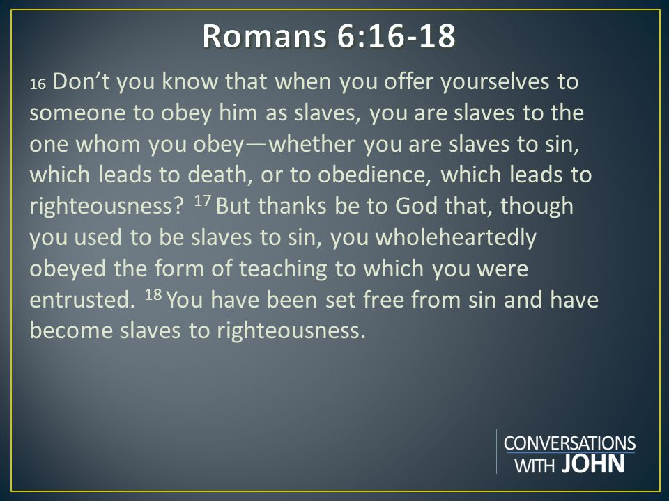 16 Don't you know that when you offer yourselves to someone to obey him as slaves, you are slaves to the one whom you obey—whether you are slaves to sin, which leads to death, or to obedience, which leads to righteousness.
