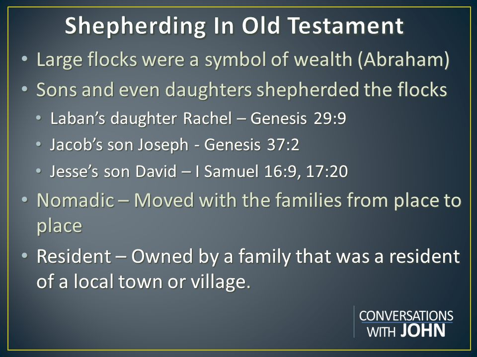 Large flocks were a symbol of wealth (Abraham) Large flocks were a symbol of wealth (Abraham) Sons and even daughters shepherded the flocks Sons and even daughters shepherded the flocks Laban's daughter Rachel – Genesis 29:9 Laban's daughter Rachel – Genesis 29:9 Jacob's son Joseph - Genesis 37:2 Jacob's son Joseph - Genesis 37:2 Jesse's son David – I Samuel 16:9, 17:20 Jesse's son David – I Samuel 16:9, 17:20 Nomadic – Moved with the families from place to place Nomadic – Moved with the families from place to place Resident – Owned by a family that was a resident of a local town or village.