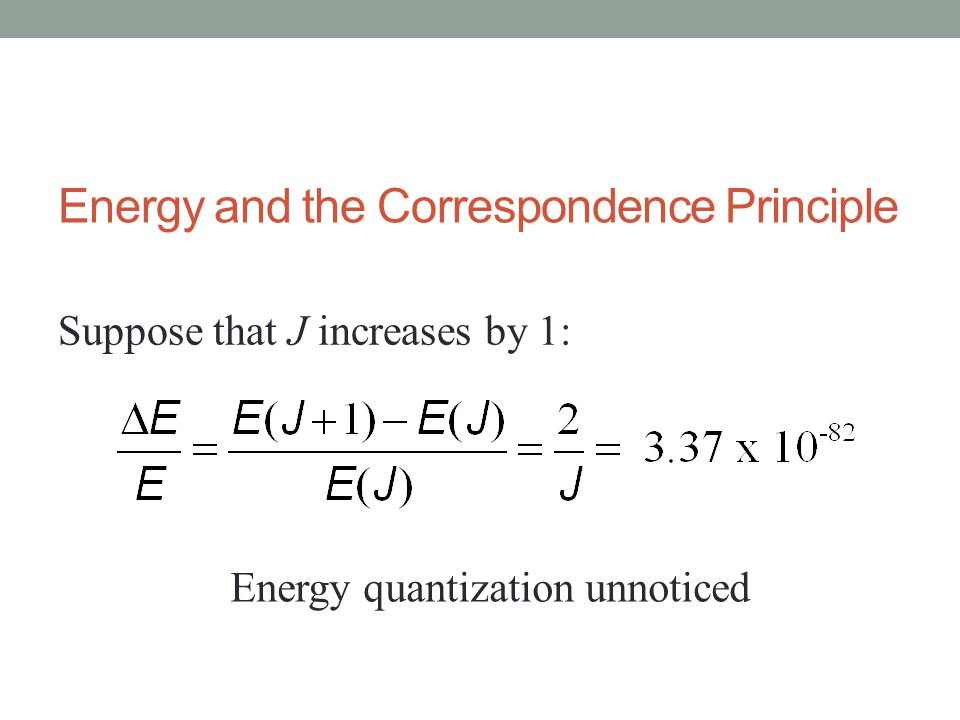 Energy and the Correspondence Principle Suppose that J increases by 1: Energy quantization unnoticed
