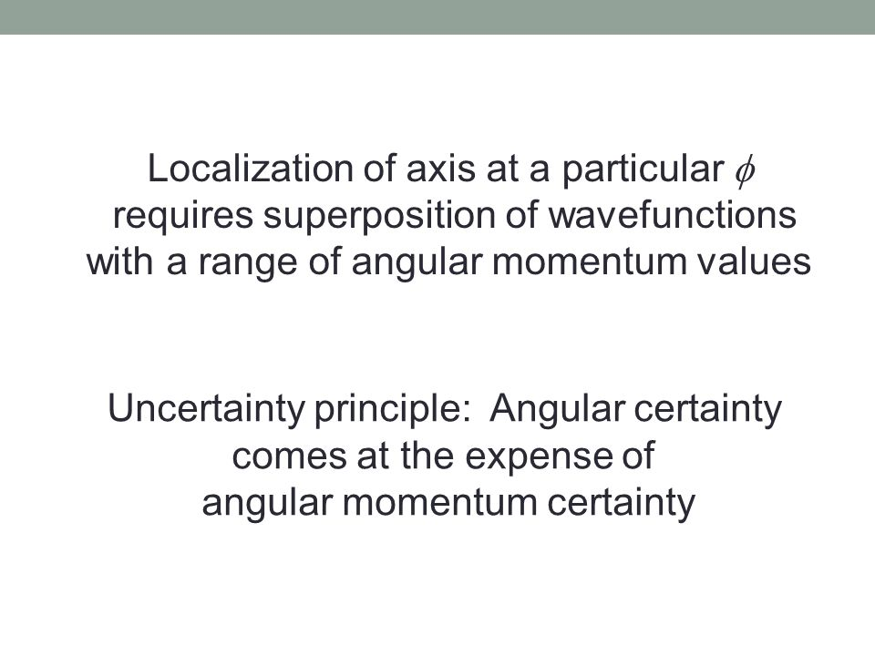 Localization of axis at a particular  requires superposition of wavefunctions with a range of angular momentum values Uncertainty principle: Angular certainty comes at the expense of angular momentum certainty