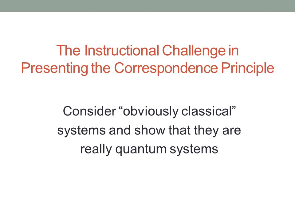 The Instructional Challenge in Presenting the Correspondence Principle Consider obviously classical systems and show that they are really quantum systems