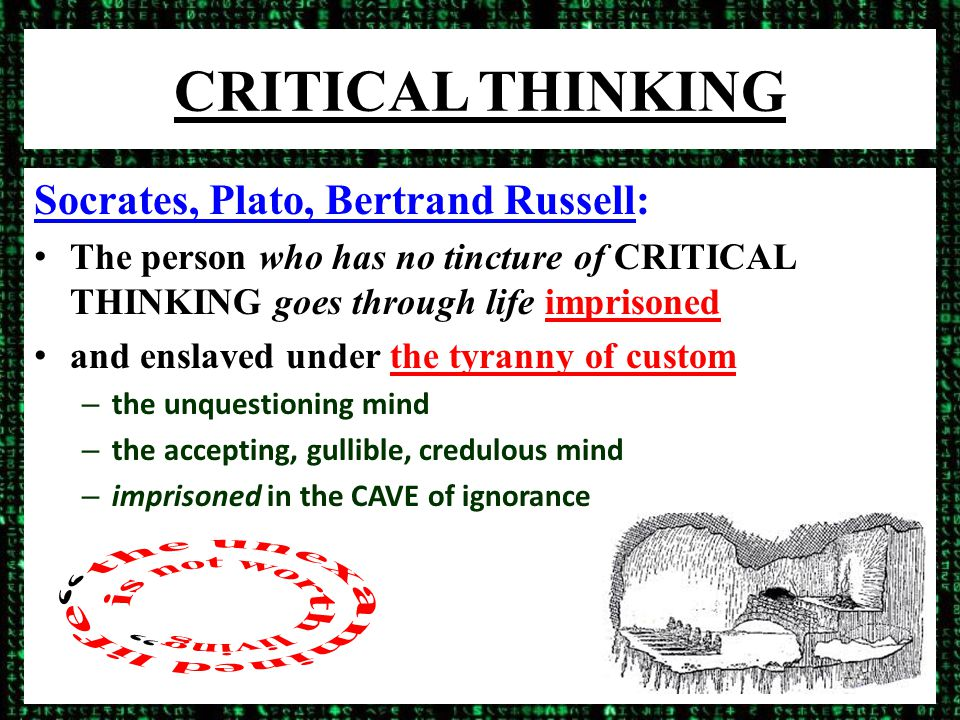 CRITICAL THINKING Socrates, Plato, Bertrand Russell: The person who has no tincture of CRITICAL THINKING goes through life imprisoned and enslaved under the tyranny of custom – the unquestioning mind – the accepting, gullible, credulous mind – imprisoned in the CAVE of ignorance