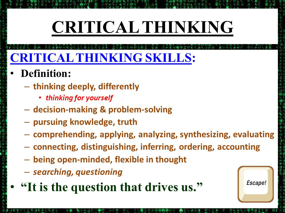 CRITICAL THINKING CRITICAL THINKING SKILLS: Definition: – thinking deeply, differently thinking for yourself – decision-making & problem-solving – pursuing knowledge, truth – comprehending, applying, analyzing, synthesizing, evaluating – connecting, distinguishing, inferring, ordering, accounting – being open-minded, flexible in thought – searching, questioning It is the question that drives us.