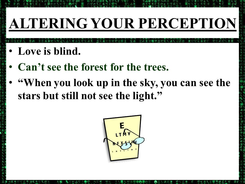ALTERING YOUR PERCEPTION Love is blind. Can't see the forest for the trees.