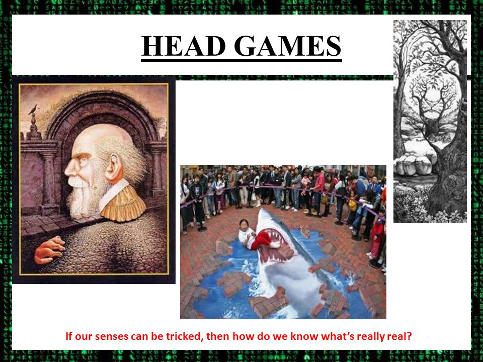 HEAD GAMES If our senses can be tricked, then how do we know what's really real