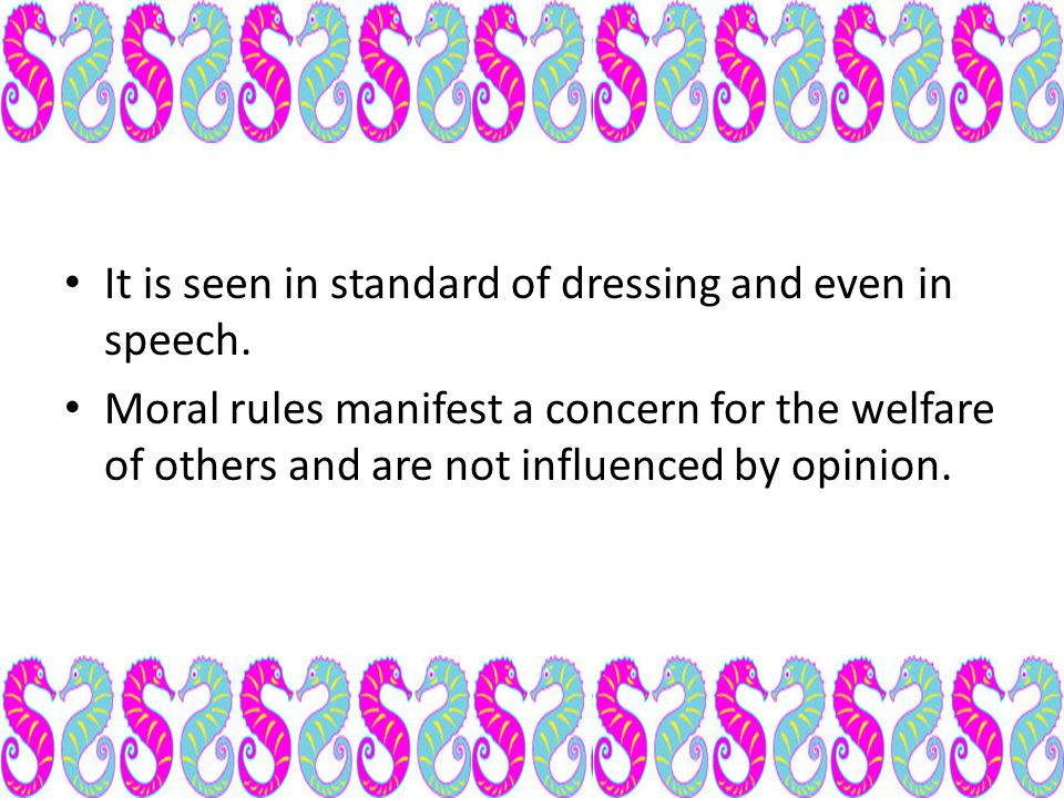 It is seen in standard of dressing and even in speech. Moral rules manifest a concern for the welfare of others and are not influenced by opinion.