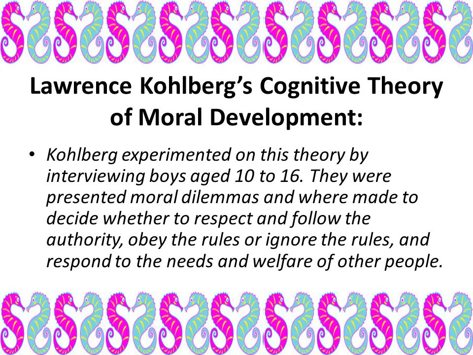 Lawrence Kohlberg's Cognitive Theory of Moral Development: Kohlberg experimented on this theory by interviewing boys aged 10 to 16. They were presente