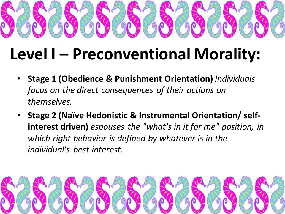 Level I – Preconventional Morality: Stage 1 (Obedience & Punishment Orientation) Individuals focus on the direct consequences of their actions on them