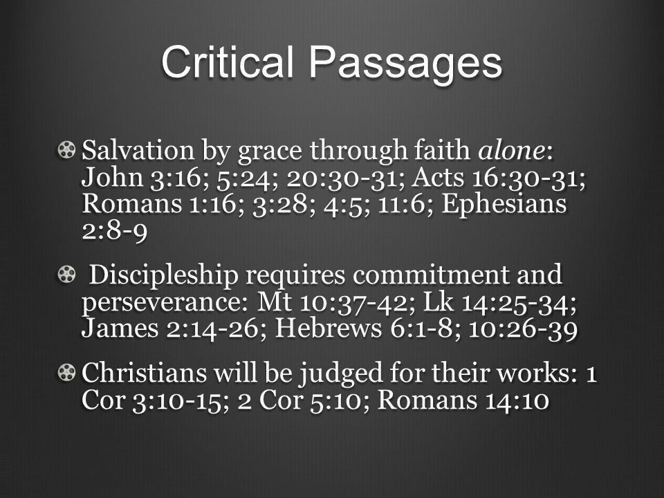 Critical Passages Salvation by grace through faith alone: John 3:16; 5:24; 20:30-31; Acts 16:30-31; Romans 1:16; 3:28; 4:5; 11:6; Ephesians 2:8-9 Discipleship requires commitment and perseverance: Mt 10:37-42; Lk 14:25-34; James 2:14-26; Hebrews 6:1-8; 10:26-39 Discipleship requires commitment and perseverance: Mt 10:37-42; Lk 14:25-34; James 2:14-26; Hebrews 6:1-8; 10:26-39 Christians will be judged for their works: 1 Cor 3:10-15; 2 Cor 5:10; Romans 14:10